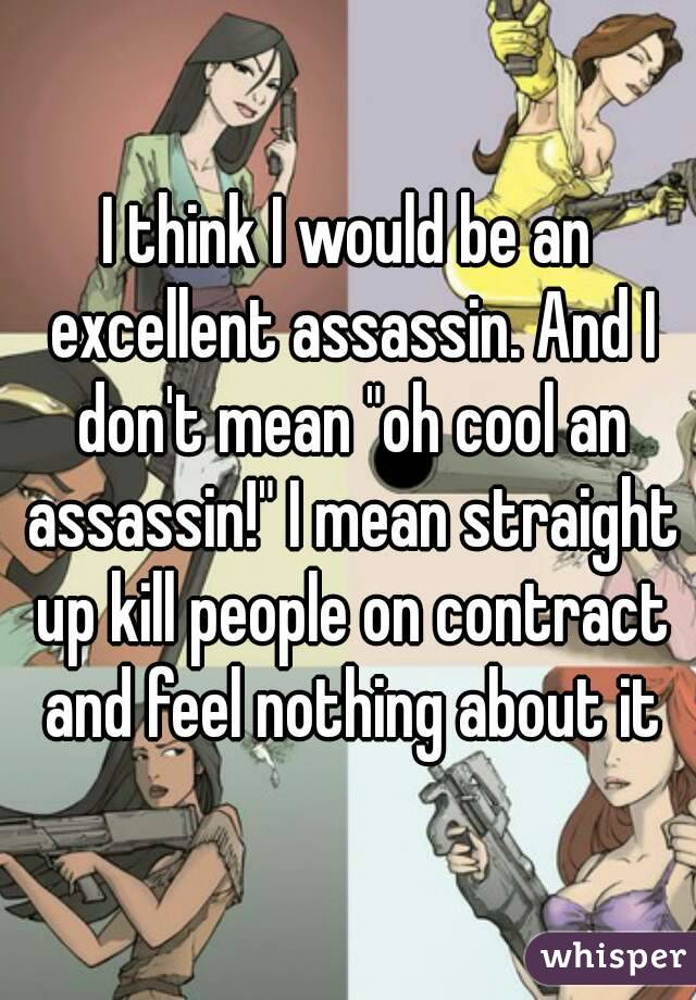 "I think I would be an excellent assassin. And I don't mean ""oh cool an assassin!"" I mean straight up kill people on contract and feel nothing about it"