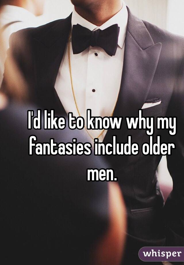 I'd like to know why my fantasies include older men.