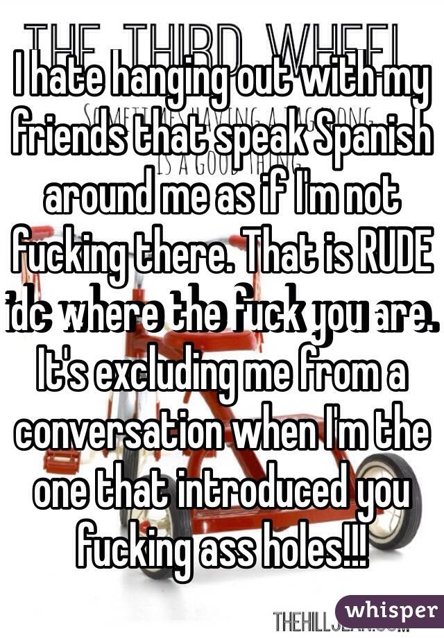 I hate hanging out with my friends that speak Spanish around me as if I'm not fucking there. That is RUDE idc where the fuck you are. It's excluding me from a conversation when I'm the one that introduced you fucking ass holes!!!