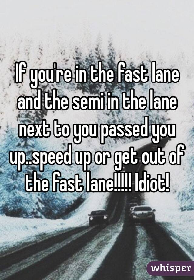 If you're in the fast lane and the semi in the lane next to you passed you up..speed up or get out of the fast lane!!!!! Idiot!