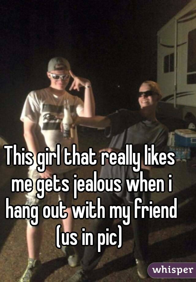 This girl that really likes me gets jealous when i hang out with my friend (us in pic)