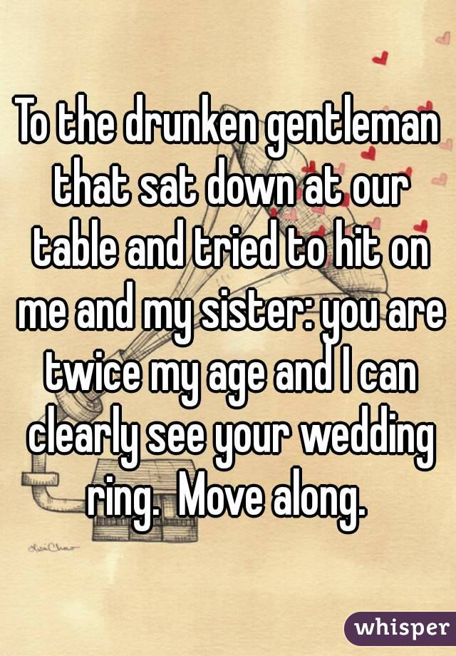 To the drunken gentleman that sat down at our table and tried to hit on me and my sister: you are twice my age and I can clearly see your wedding ring.  Move along.