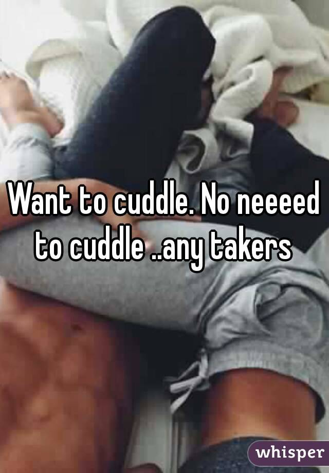 Want to cuddle. No neeeed to cuddle ..any takers