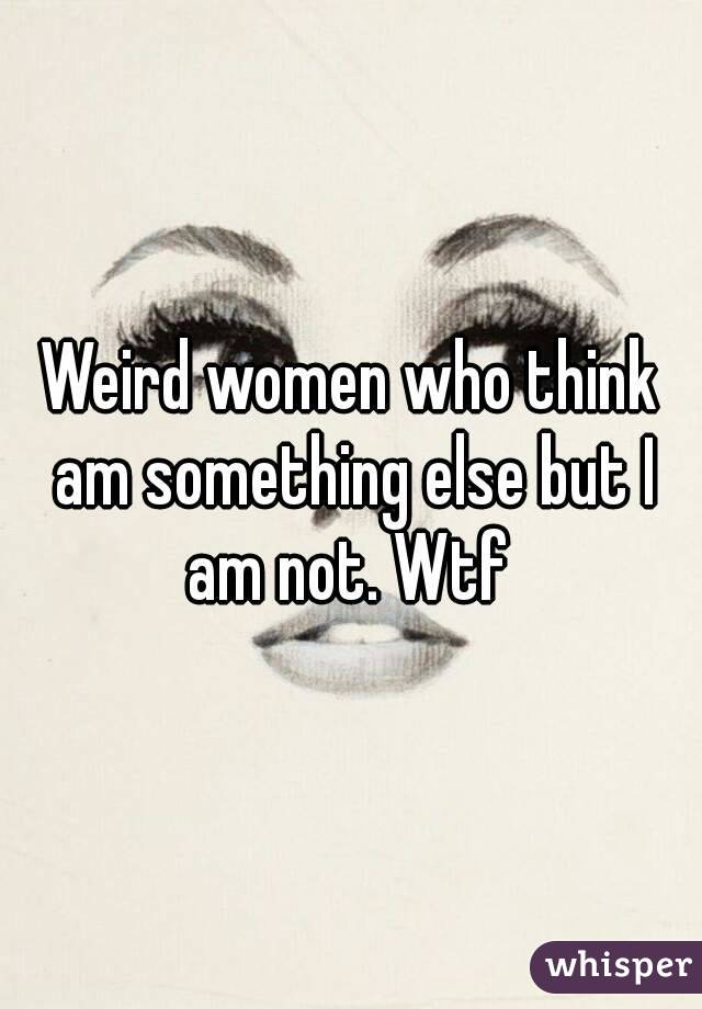Weird women who think am something else but I am not. Wtf