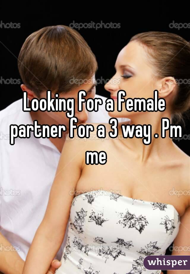 Looking for a female partner for a 3 way . Pm me