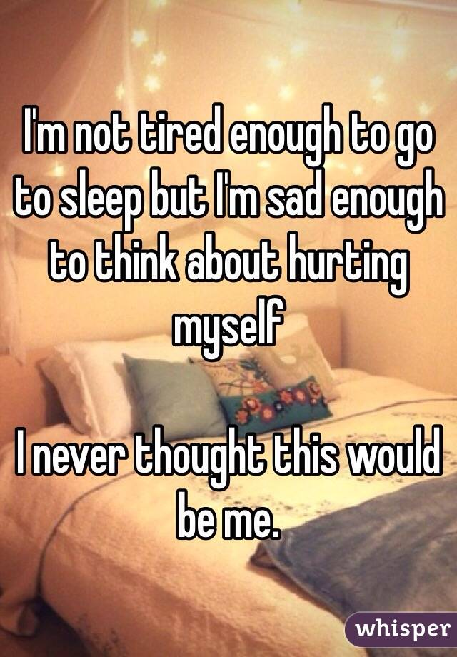 I'm not tired enough to go to sleep but I'm sad enough to think about hurting myself  I never thought this would be me.