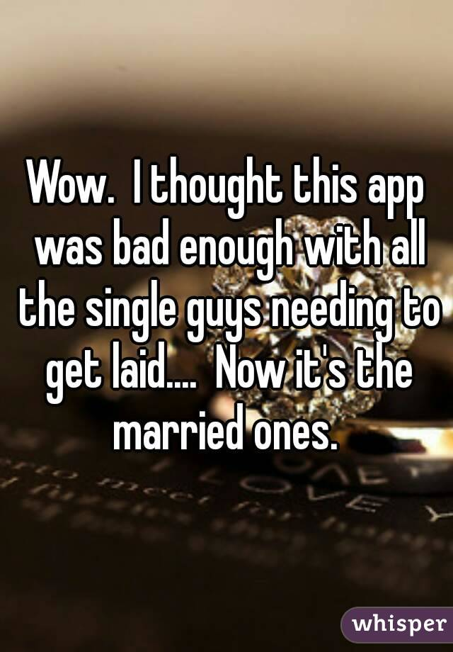 Wow.  I thought this app was bad enough with all the single guys needing to get laid....  Now it's the married ones.