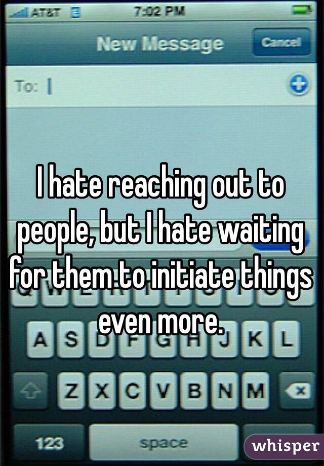 I hate reaching out to people, but I hate waiting for them to initiate things even more.