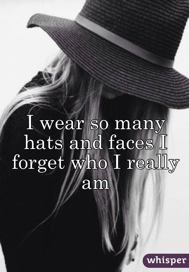 I wear so many hats and faces I forget who I really am