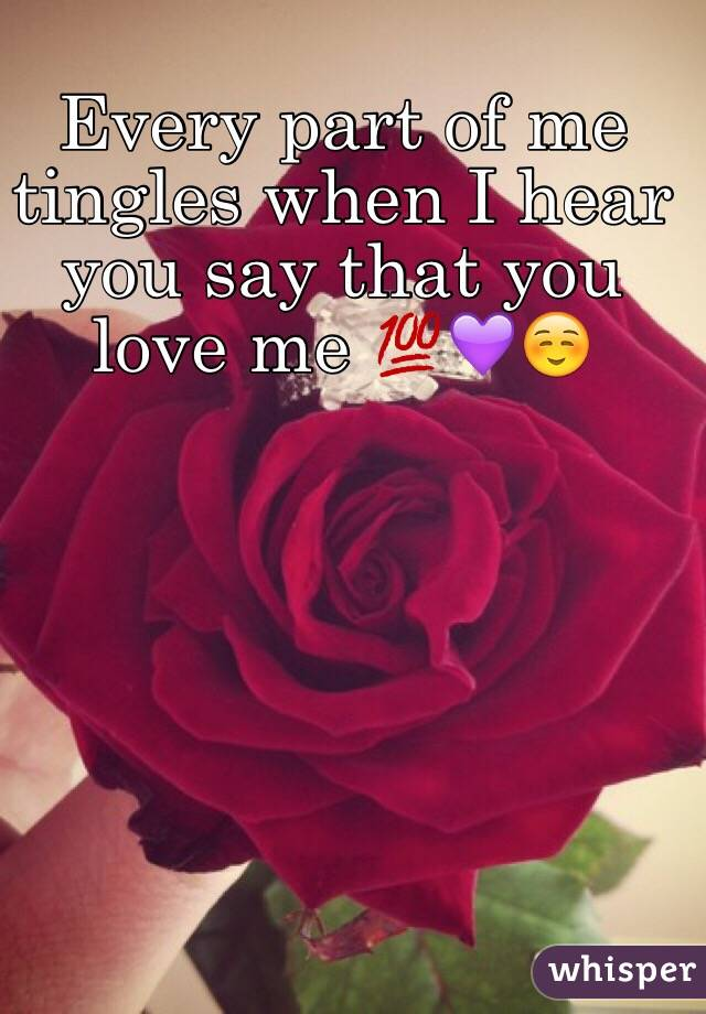 Every part of me tingles when I hear you say that you love me 💯💜☺️