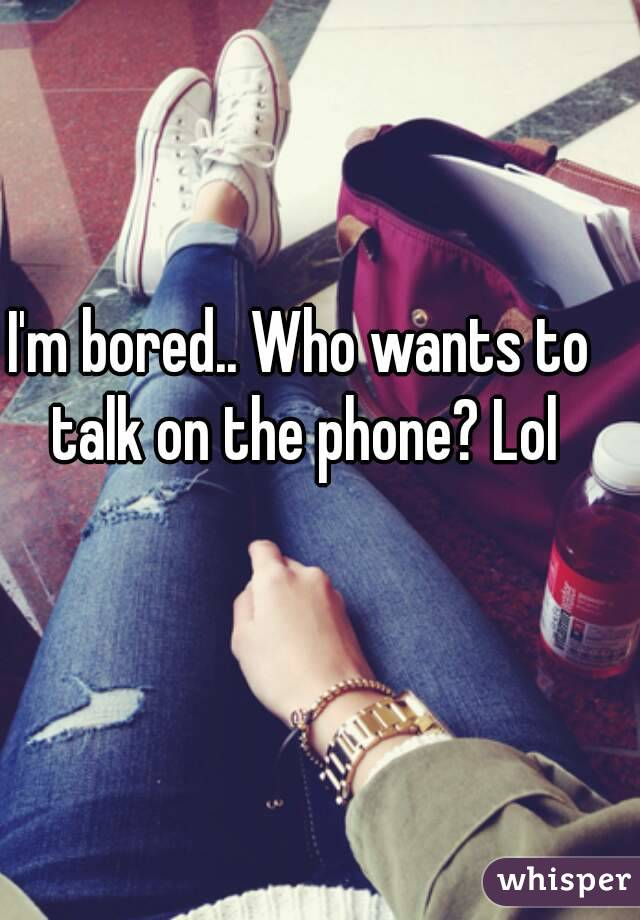I'm bored.. Who wants to talk on the phone? Lol
