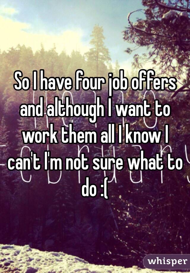 So I have four job offers and although I want to work them all I know I can't I'm not sure what to do :(