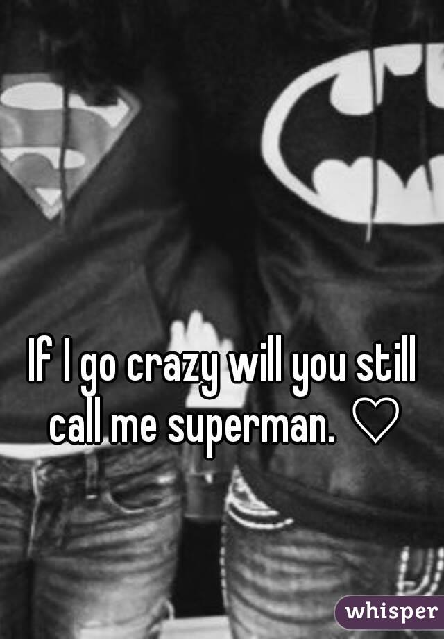 If I go crazy will you still call me superman. ♡