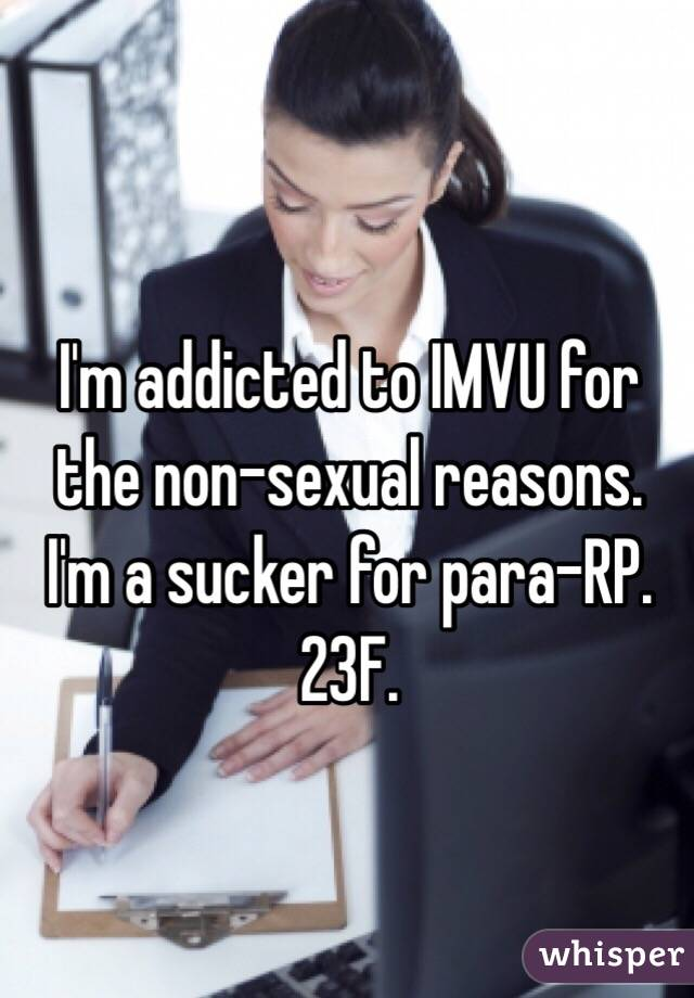 I'm addicted to IMVU for the non-sexual reasons. I'm a sucker for para-RP. 23F.