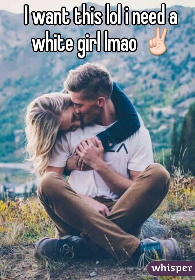 I want this lol i need a white girl lmao ✌