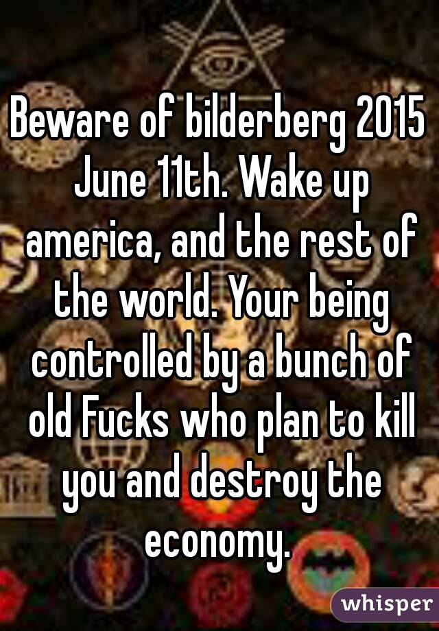 Beware of bilderberg 2015 June 11th. Wake up america, and the rest of the world. Your being controlled by a bunch of old Fucks who plan to kill you and destroy the economy.
