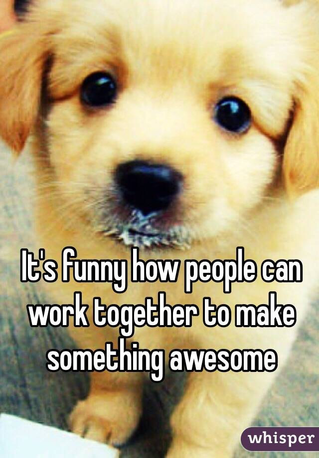 It's funny how people can work together to make something awesome