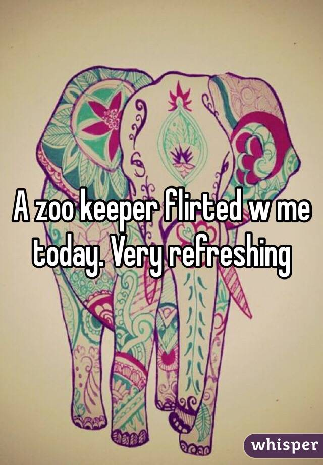 A zoo keeper flirted w me today. Very refreshing