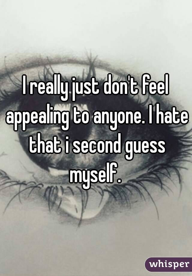 I really just don't feel appealing to anyone. I hate that i second guess myself.