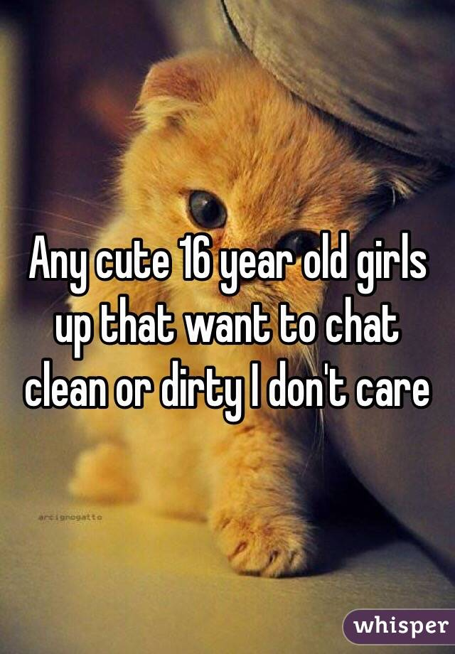 Any cute 16 year old girls up that want to chat clean or dirty I don't care