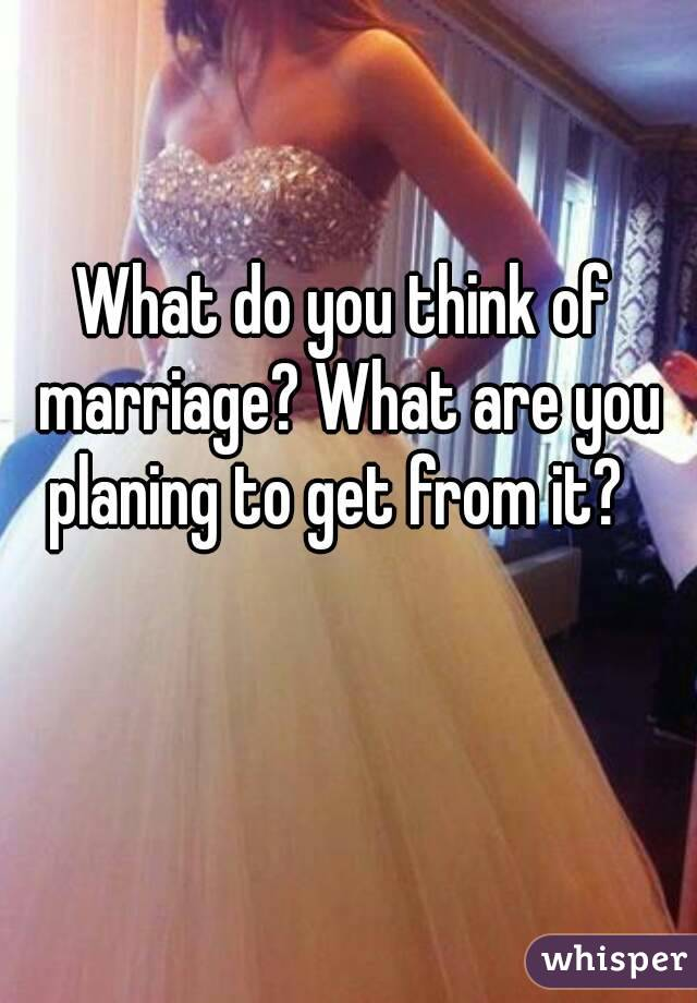 What do you think of marriage? What are you planing to get from it?