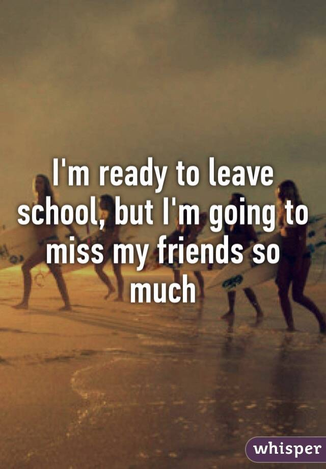 I'm ready to leave school, but I'm going to miss my friends so much