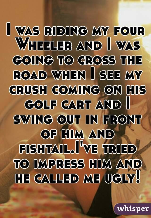 I was riding my four Wheeler and I was going to cross the road when I see my crush coming on his golf cart and I swing out in front of him and fishtail.I've tried to impress him and he called me ugly!