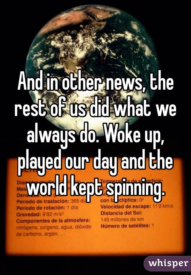 And in other news, the rest of us did what we always do. Woke up, played our day and the world kept spinning.