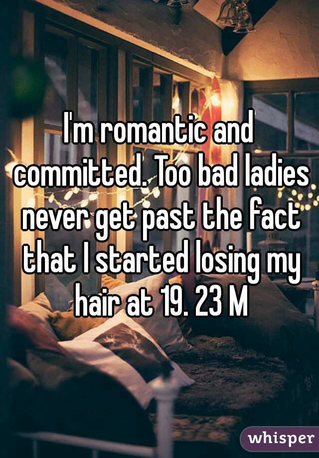I'm romantic and committed. Too bad ladies never get past the fact that I started losing my hair at 19. 23 M