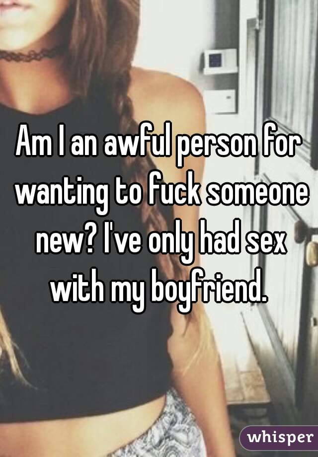 Am I an awful person for wanting to fuck someone new? I've only had sex with my boyfriend.
