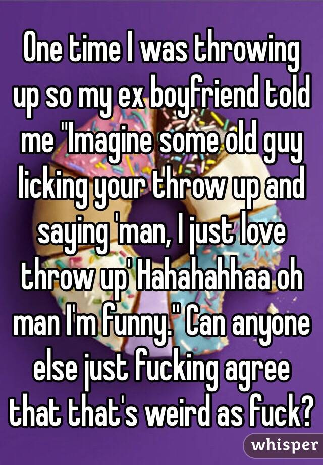 """One time I was throwing up so my ex boyfriend told me """"Imagine some old guy licking your throw up and saying 'man, I just love throw up' Hahahahhaa oh man I'm funny."""" Can anyone else just fucking agree that that's weird as fuck?"""