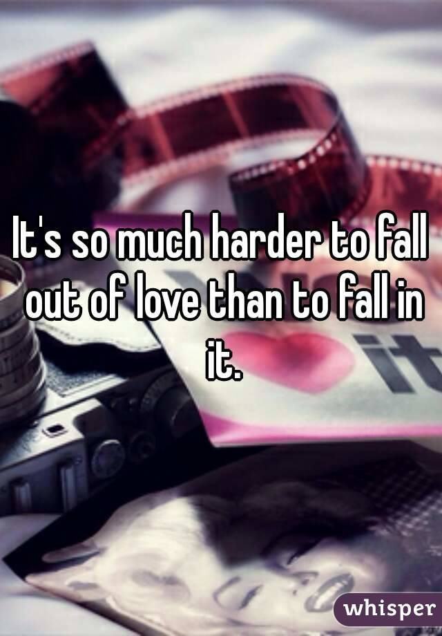 It's so much harder to fall out of love than to fall in it.