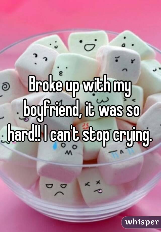 Broke up with my boyfriend, it was so hard!! I can't stop crying.