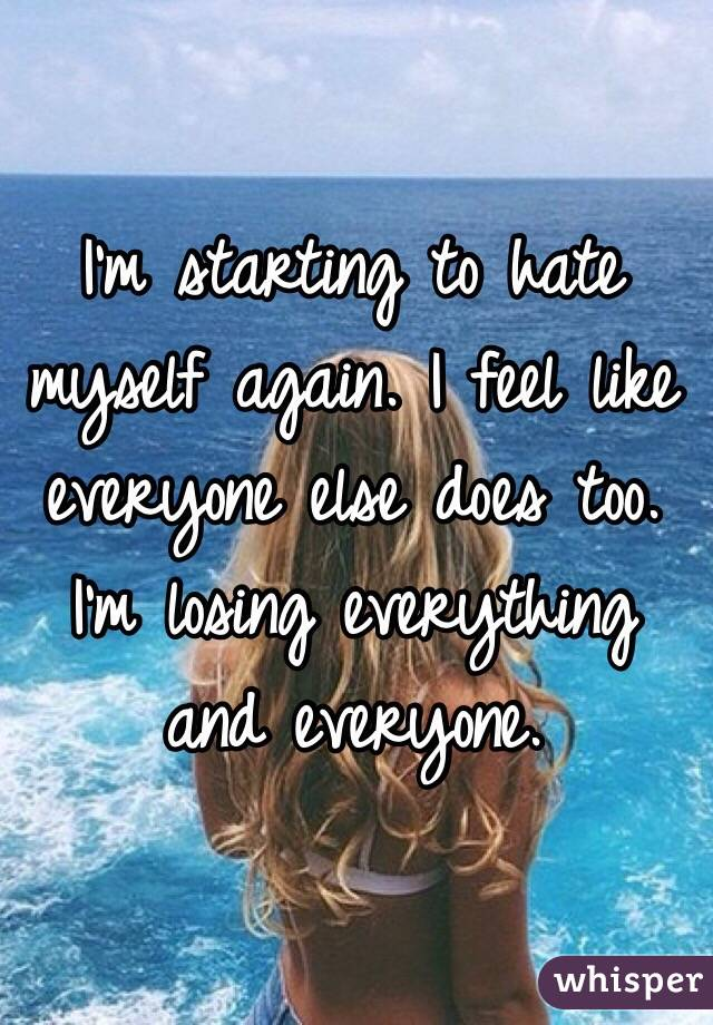 I'm starting to hate myself again. I feel like everyone else does too. I'm losing everything and everyone.