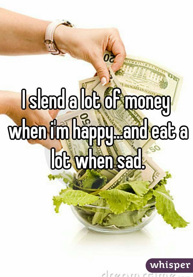 I slend a lot of money when i'm happy...and eat a lot when sad.