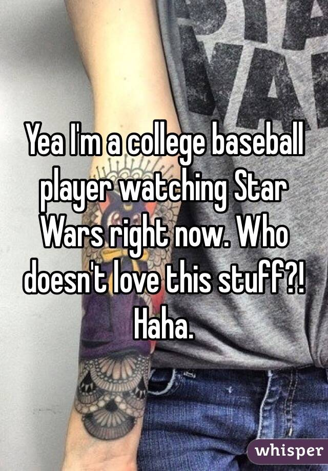 Yea I'm a college baseball player watching Star Wars right now. Who doesn't love this stuff?! Haha.