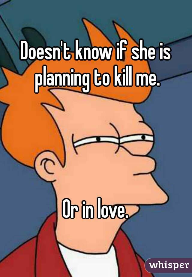 Doesn't know if she is planning to kill me.     Or in love.