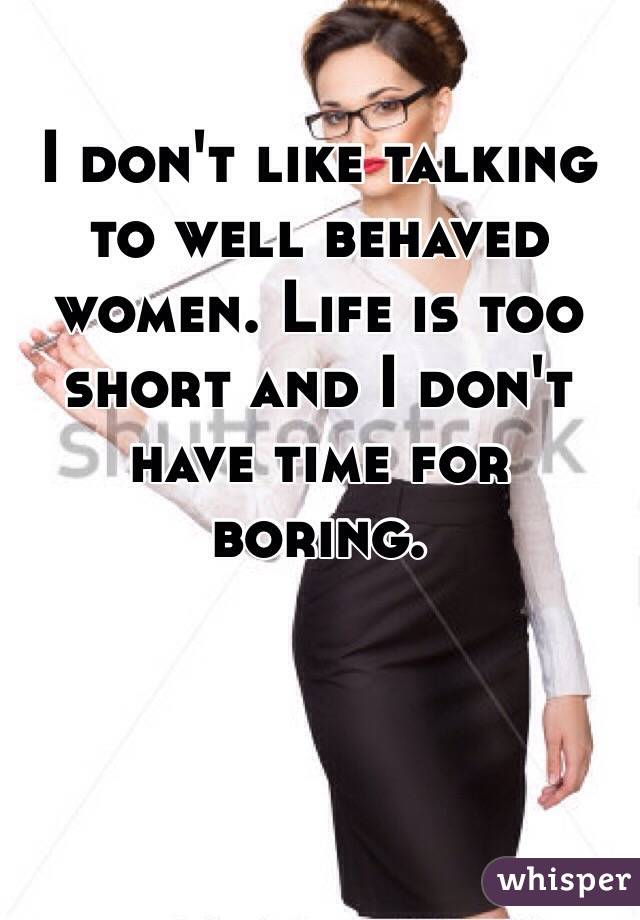 I don't like talking to well behaved women. Life is too short and I don't have time for boring.