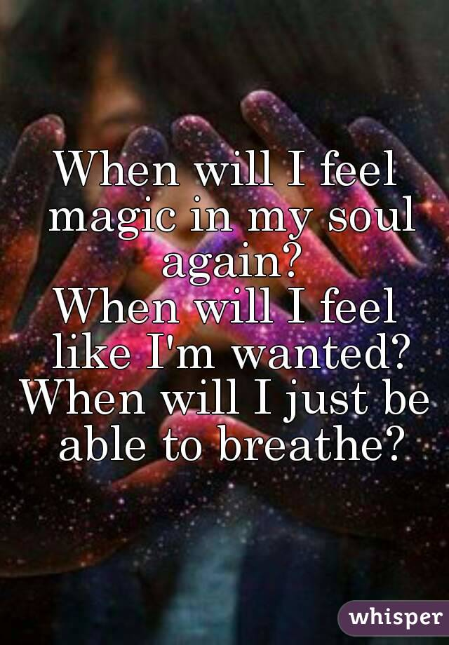 When will I feel magic in my soul again? When will I feel like I'm wanted? When will I just be able to breathe?