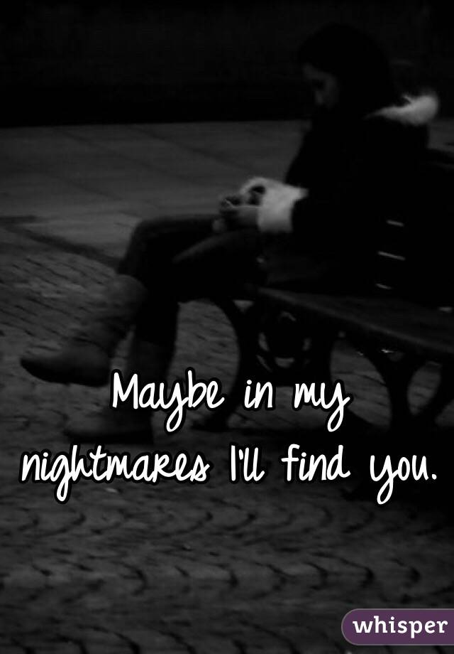Maybe in my nightmares I'll find you.