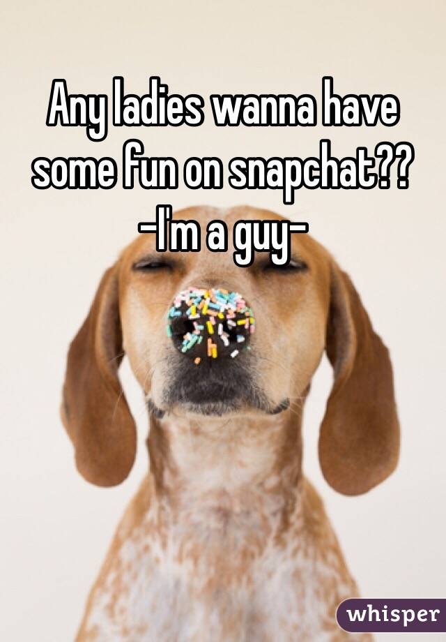 Any ladies wanna have some fun on snapchat?? -I'm a guy-