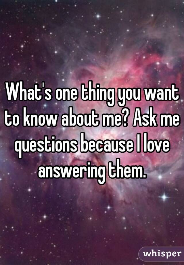 What's one thing you want to know about me? Ask me questions because I love answering them.