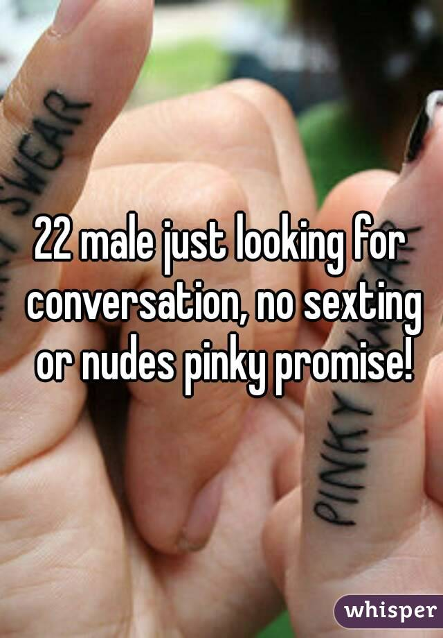 22 male just looking for conversation, no sexting or nudes pinky promise!