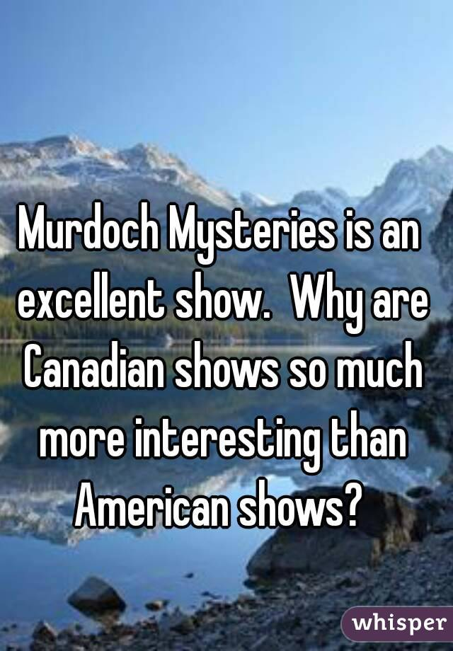 Murdoch Mysteries is an excellent show.  Why are Canadian shows so much more interesting than American shows?
