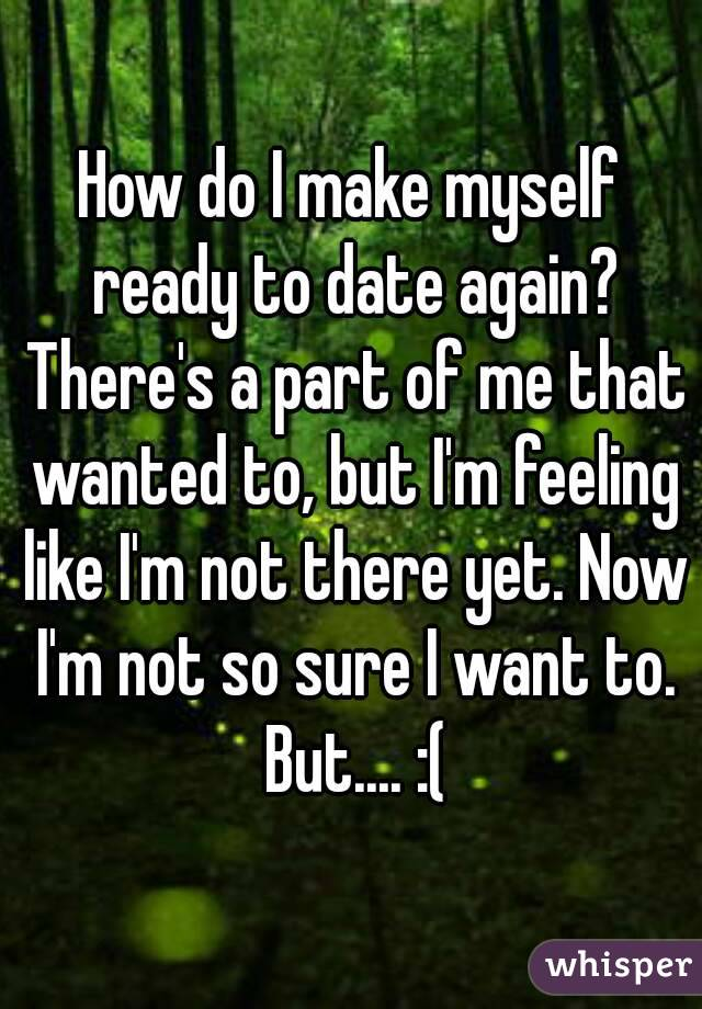 How do I make myself ready to date again? There's a part of me that wanted to, but I'm feeling like I'm not there yet. Now I'm not so sure I want to. But.... :(