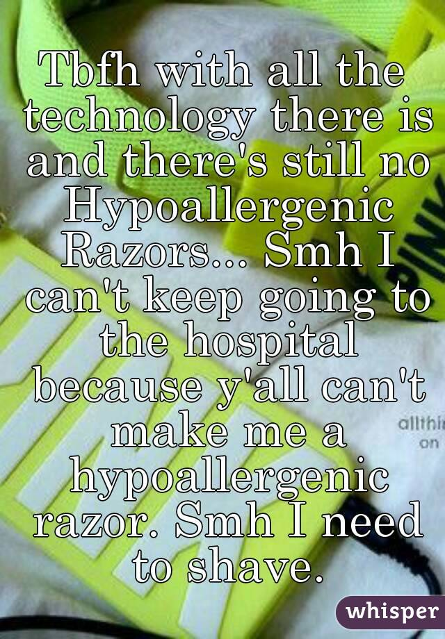 Tbfh with all the technology there is and there's still no Hypoallergenic Razors... Smh I can't keep going to the hospital because y'all can't make me a hypoallergenic razor. Smh I need to shave.