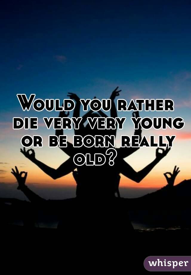 Would you rather die very very young or be born really old?