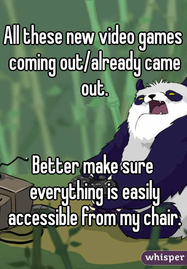 All these new video games coming out/already came out.   Better make sure everything is easily accessible from my chair.