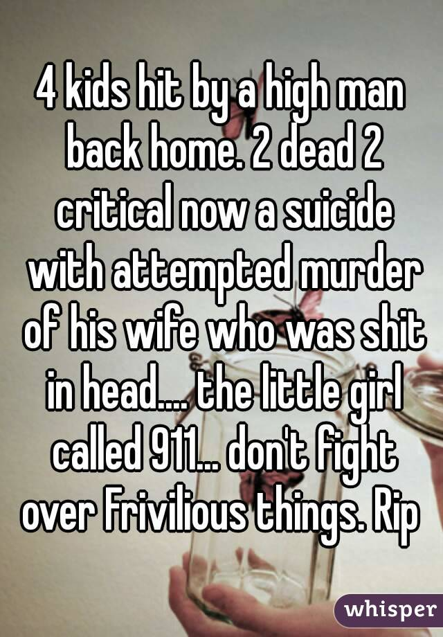 4 kids hit by a high man back home. 2 dead 2 critical now a suicide with attempted murder of his wife who was shit in head.... the little girl called 911... don't fight over Frivilious things. Rip
