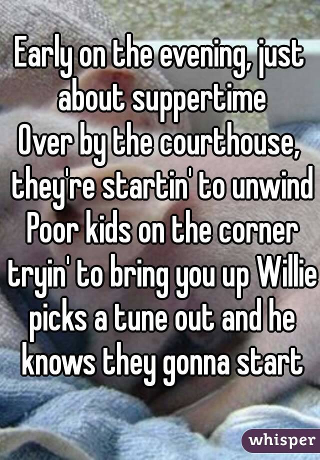 Early on the evening, just about suppertime Over by the courthouse, they're startin' to unwind Poor kids on the corner tryin' to bring you up Willie picks a tune out and he knows they gonna start